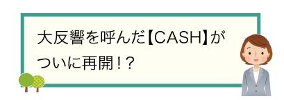大反響を呼んだ【CASH】がついに再開!?