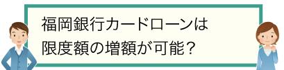 福岡銀行カードローンは限度額の増額が可能?